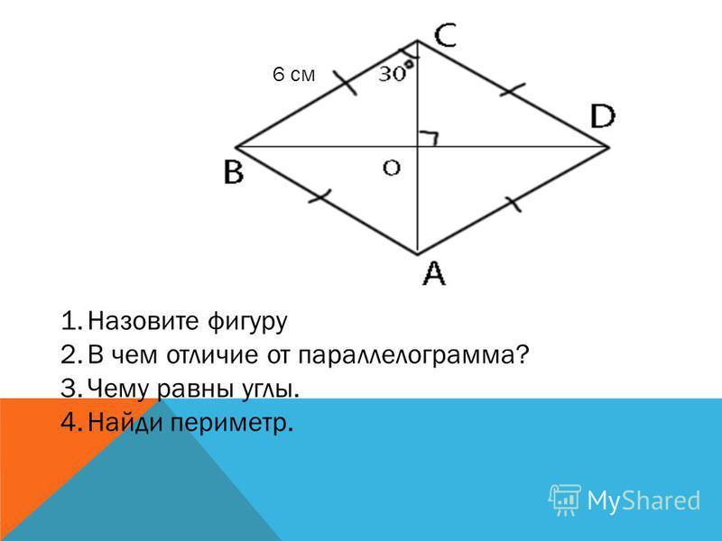 1. Назовите фигуру 2. Что общего с прямоугольником? 3. Найди периметр. 4. Найди углы.