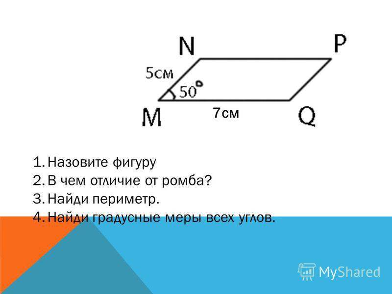 1. Назовите фигуру 2. В чем отличие от параллелограмма? 3. Чему равны углы. 4. Найди периметр. 6 см