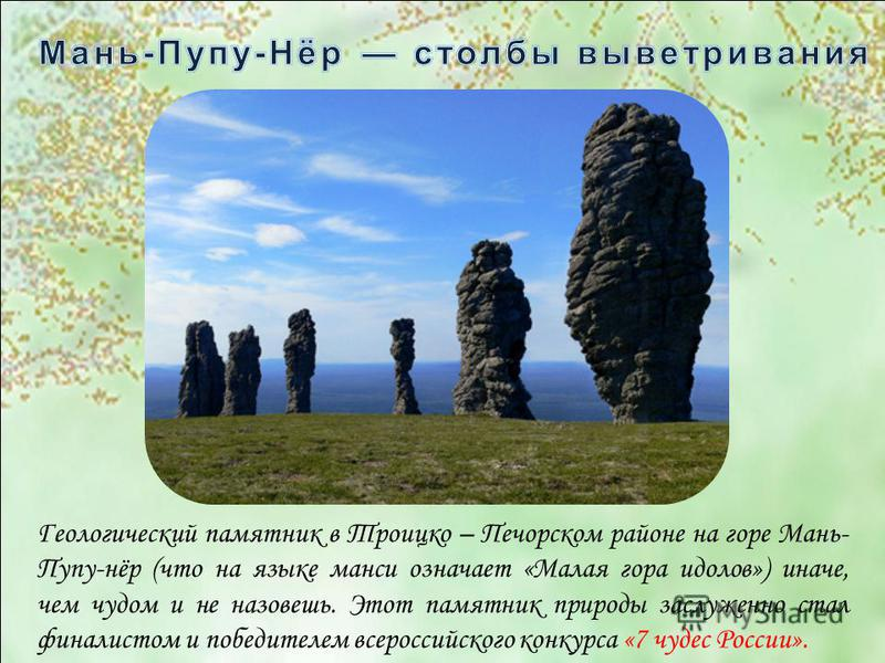 Геологический памятник в Троицко – Печорском районе на горе Мань- Пупу-нёр (что на языке манси означает «Малая гора идолов») иначе, чем чудом и не назовешь. Этот памятник природы заслуженно стал финалистом и победителем всероссийского конкурса «7 чуд