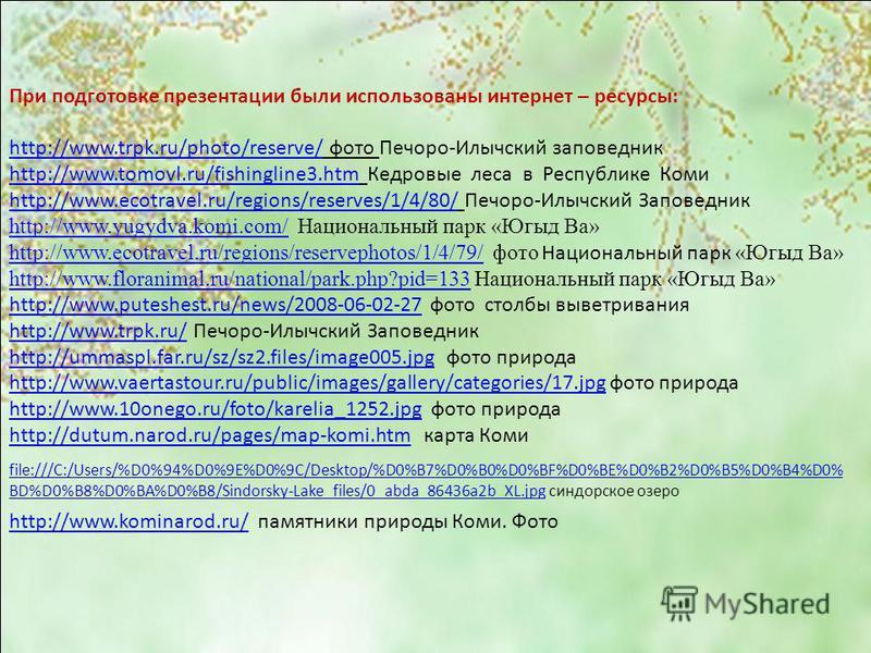 При подготовке презентации были использованы интернет – ресурсы: http://www.trpk.ru/photo/reserve/http://www.trpk.ru/photo/reserve/ фото Печоро-Илычский заповедник http://www.tomovl.ru/fishingline3.htmhttp://www.tomovl.ru/fishingline3. htm Кедровые л
