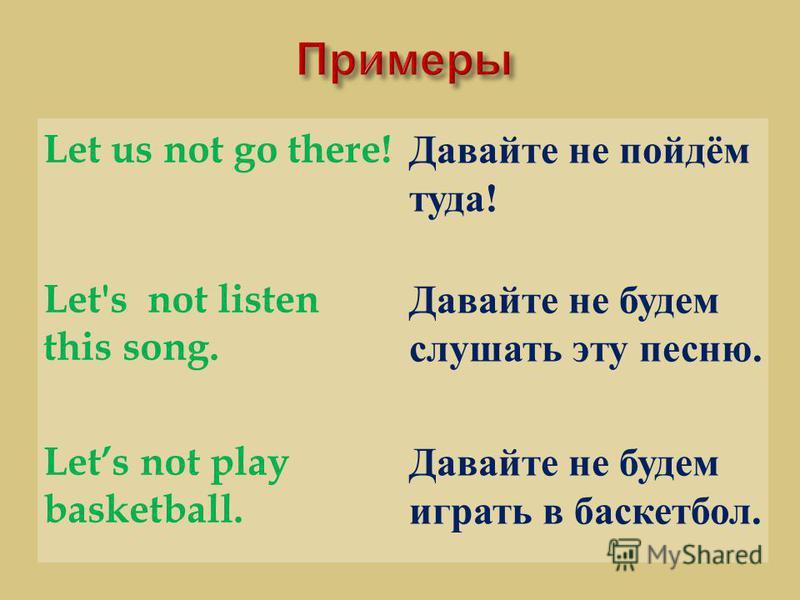 Let us not go there! Давайте не пойдём туда ! Let's not listen this song. Давайте не будем слушать эту песню. Lets not play basketball. Давайте не будем играть в баскетбол.