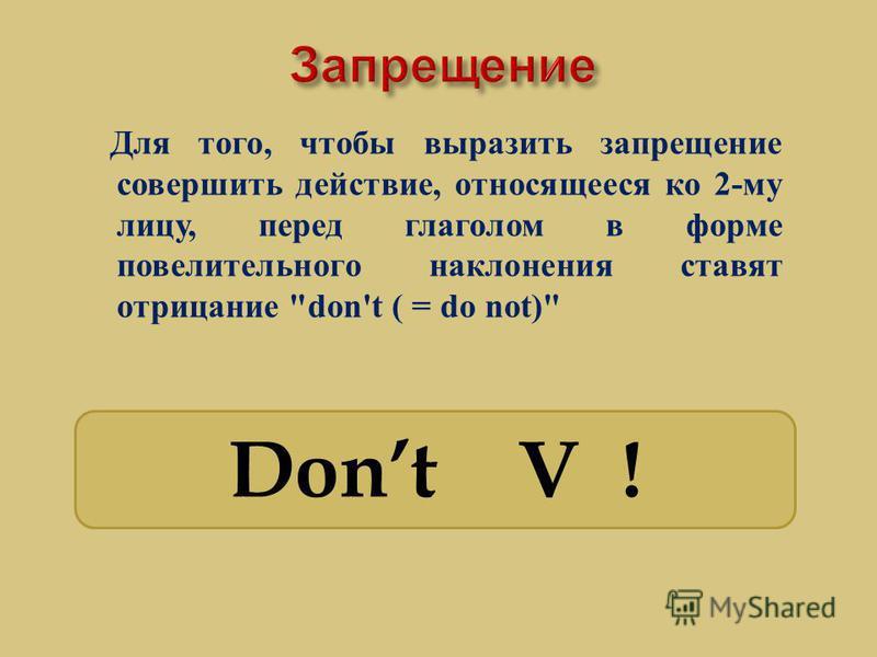 Для того, чтобы выразить запрещение совершить действие, относящееся ко 2- му лицу, перед глаголом в форме повелительного наклонения ставят отрицание don't ( = do not) Dont V !