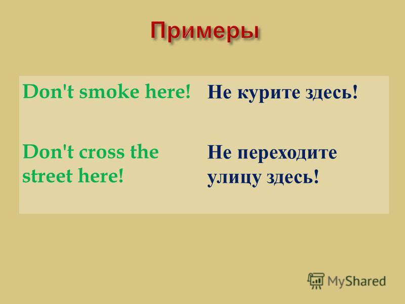 Don't smoke here! Не курите здесь ! Don't cross the street here! Не переходите улицу здесь !