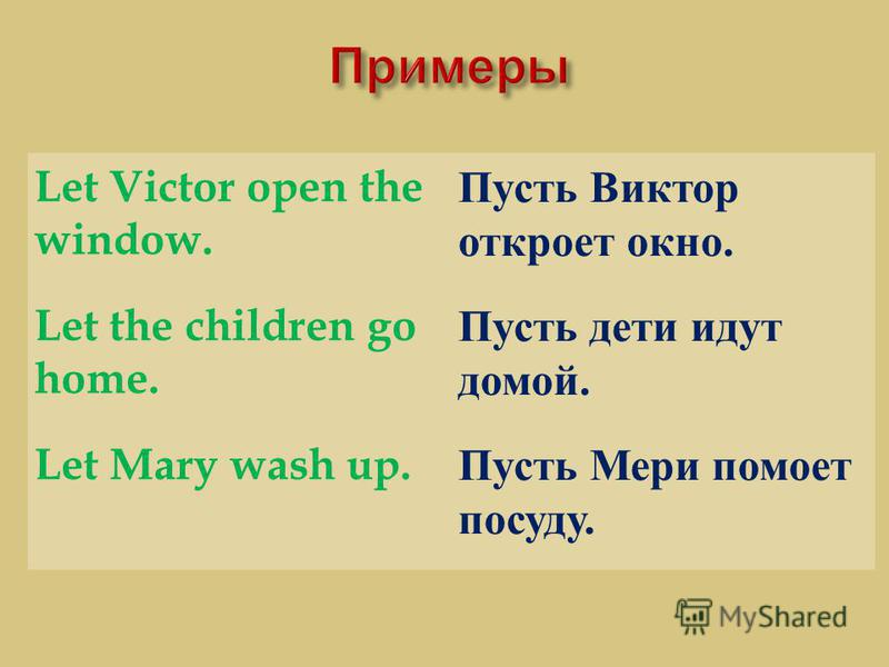 Let Victor open the window. Пусть Виктор откроет окно. Let the children go home. Пусть дети идут домой. Let Mary wash up. Пусть Мери помоет посуду.