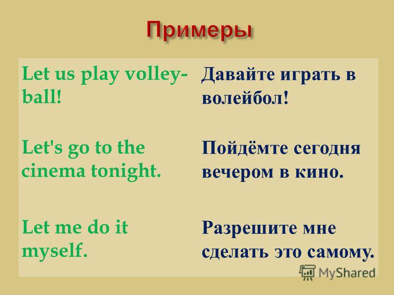 Let us play volley- ball! Давайте играть в волейбол ! Let's go to the cinema tonight. Пойдёмте сегодня вечером в кино. Let me do it myself. Разрешите мне сделать это самому.