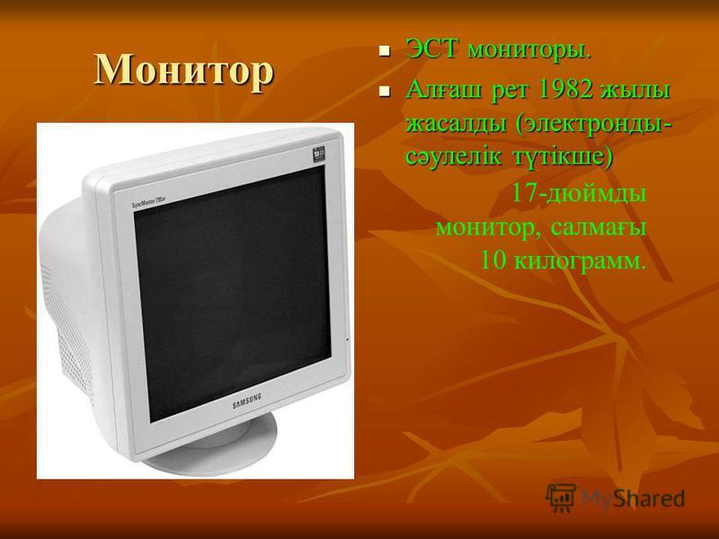Монитор ЭСТ мониторы. ЭСТ мониторы. Алғаш рет 1982 жылы жасалды (электронды- сәулелік түтікше) Алғаш рет 1982 жылы жасалды (электронды- сәулелік түтікше) 17-дюймды монитор, салмағы 10 килограмм.