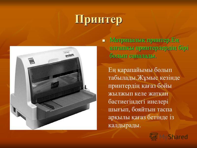 Принтер Матрицалық принтер.Ең алғашқы принтерлердің бірі болып саналады. Матрицалық принтер.Ең алғашқы принтерлердің бірі болып саналады. Ең қарапайымы болып табылады.Жұмыс кезінде принтердің қағаз бойы жылжып келе жатқан бастиегіндегі инелері шығып,