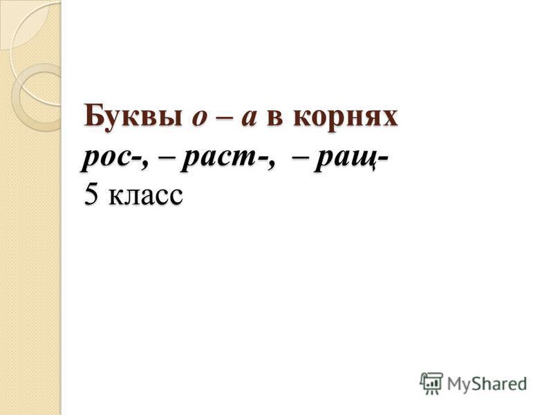 Буквы о – а в корнях рос-, – раст-, – раз- 5 класс