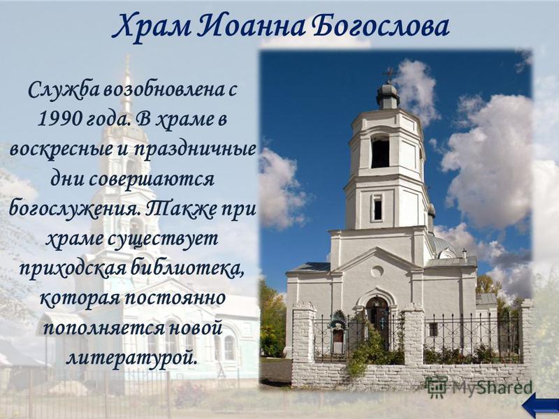 Храм Иоанна Богослова Служба возобновлена с 1990 года. В храме в воскресные и праздничные дни совершаются богослужения. Также при храме существует приходская библиотека, которая постоянно пополняется новой литературой.