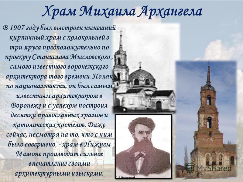 Храм Михаила Архангела В 1907 году был выстроен нынешний кирпичный храм с колокольней в три яруса предположительно по проекту Станислава Мысловского, самого известного воронежского архитектора того времени. Поляк по национальности, он был самым извес