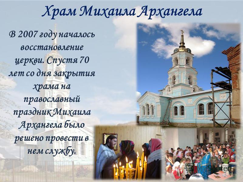 Храм Михаила Архангела В 2007 году началось восстановление церкви. Спустя 70 лет со дня закрытия храма на православный праздник Михаила Архангела было решено провести в нем службу.