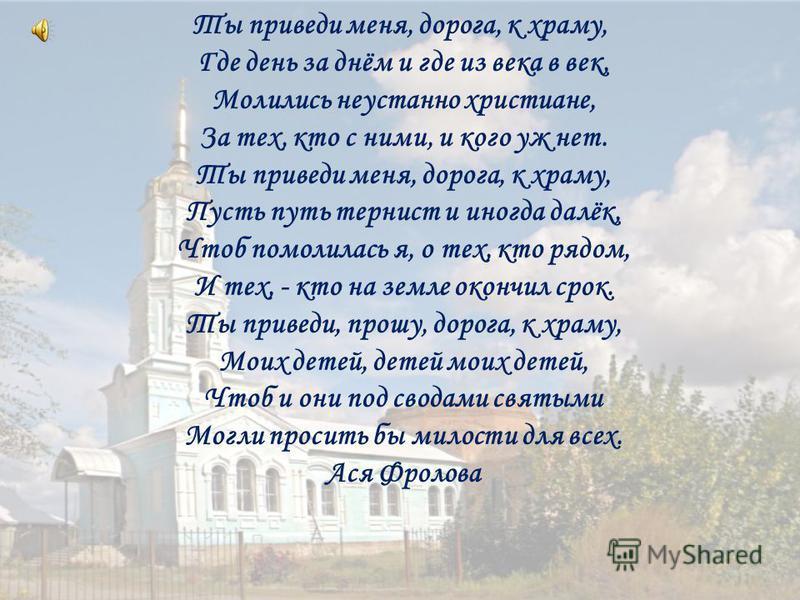 Ты приведи меня, дорога, к храму, Где день за днём и где из века в век, Молились неустанно христиане, За тех, кто с ними, и кого уж нет. Ты приведи меня, дорога, к храму, Пусть путь тернист и иногда далёк, Чтоб помолилась я, о тех, кто рядом, И тех,