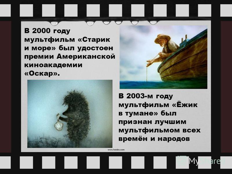 В 2000 году мультфильм «Старик и море» был удостоен премии Американской киноакадемии «Оскар». В 2003-м году мультфильм «Ёжик в тумане» был признан лучшим мультфильмом всех времён и народов
