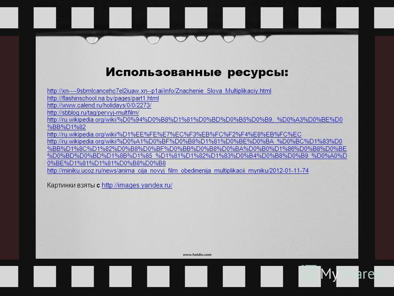 Использованные ресурсы: http://xn----9sbmlcancehc7el2iuaw.xn--p1ai/info/Znachenie_Slova_Multiplikaciy.html http://flashinschool.na.by/pages/part1. html http://www.calend.ru/holidays/0/0/2273/ http://sbblog.ru/tag/pervyj-multfilm/ http://ru.wikipedia.