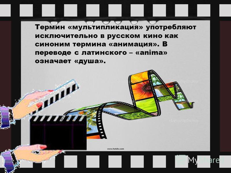 Термин «мультипликация» употребляют исключительно в русском кино как синоним термина «анимация». В переводе с латинского – «anima» означает «душа».
