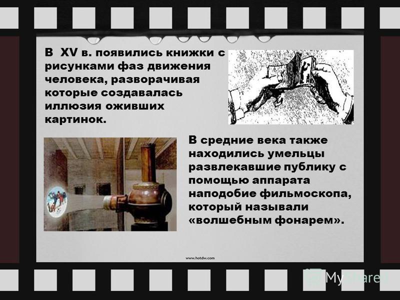 В XV в. появились книжки с рисунками фаз движения человека, разворачивая которые создавалась иллюзия оживших картинок. В средние века также находились умельцы развлекавшие публику с помощью аппарата наподобие фильмоскопа, который называли «волшебным