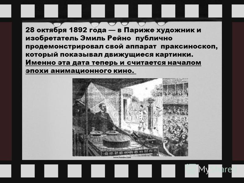 28 октября 1892 года в Париже художник и изобретатель Эмиль Рейно публично продемонстрировал свой аппарат праксиноскоп, который показывал движущиеся картинки. Именно эта дата теперь и считается началом эпохи анимационного кино.