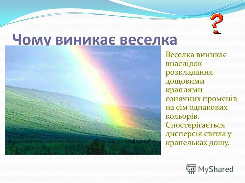 Чому виникає веселка Веселка виникає внаслідок розкладання дощовими краплями сонячних променів на сім однакових кольорів. Спостерігається дисперсія світла у крапельках дощу.