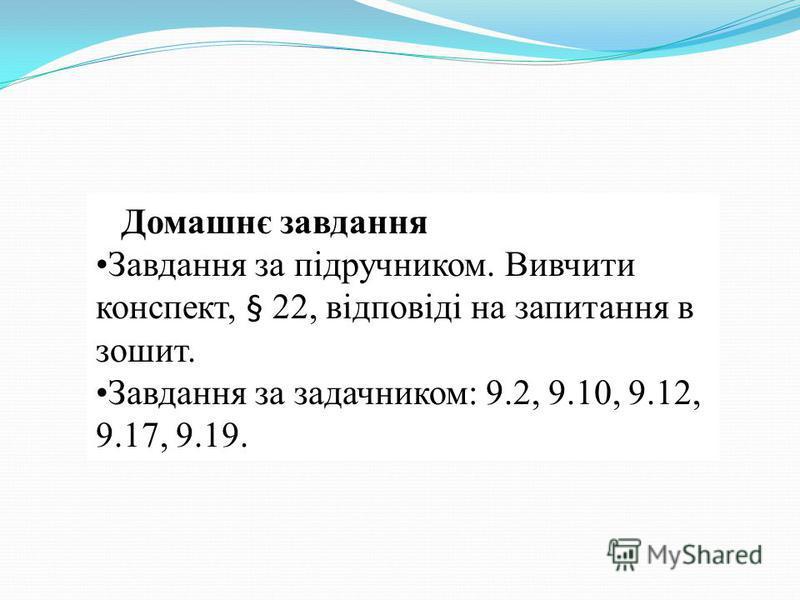 Домашнє завдання Завдання за підручником. Вивчити конспект, § 22, відповіді на запитання в зошит. Завдання за задачником: 9.2, 9.10, 9.12, 9.17, 9.19.