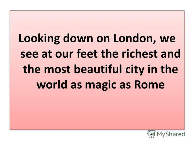 Looking down on London, we see at our feet the richest and the most beautiful city in the world as magic as Rome