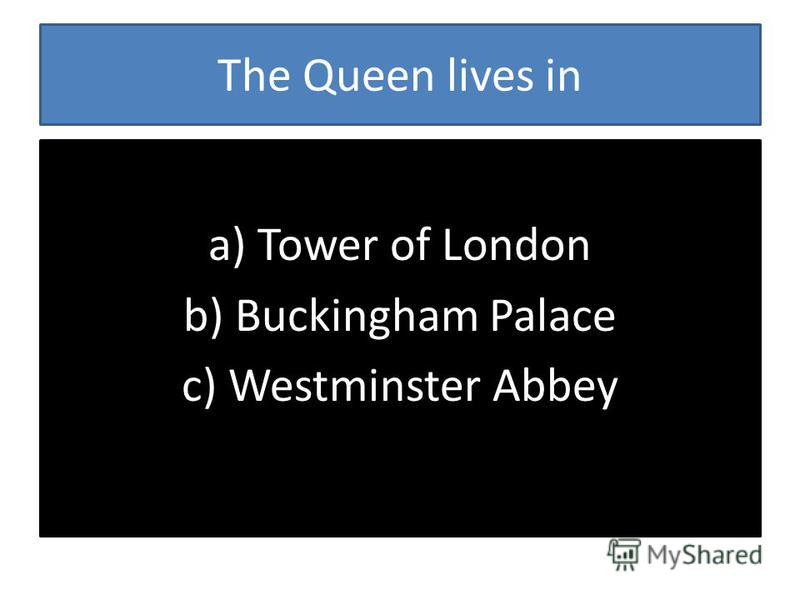 The Queen lives in a) Tower of London b) Buckingham Palace c) Westminster Abbey