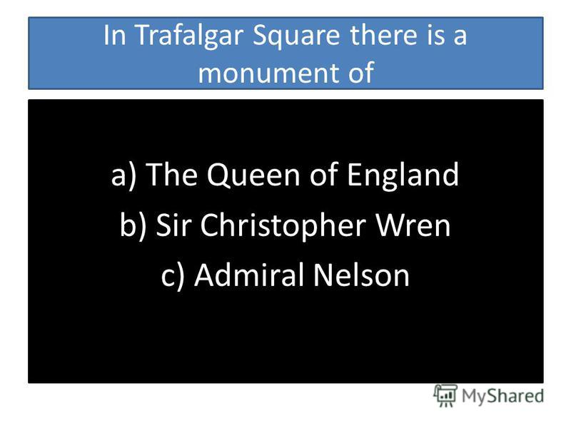 In Trafalgar Square there is a monument of a) The Queen of England b) Sir Christopher Wren c) Admiral Nelson