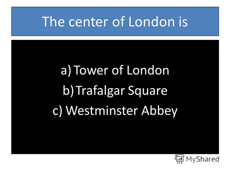 The center of London is a)Tower of London b)Trafalgar Square c)Westminster Abbey