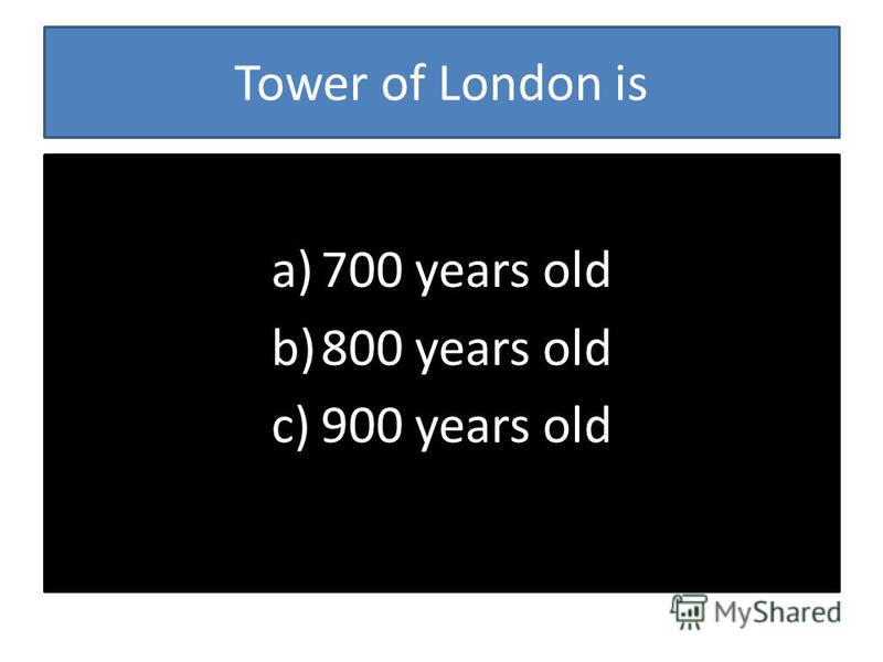 Tower of London is a)700 years old b)800 years old c)900 years old