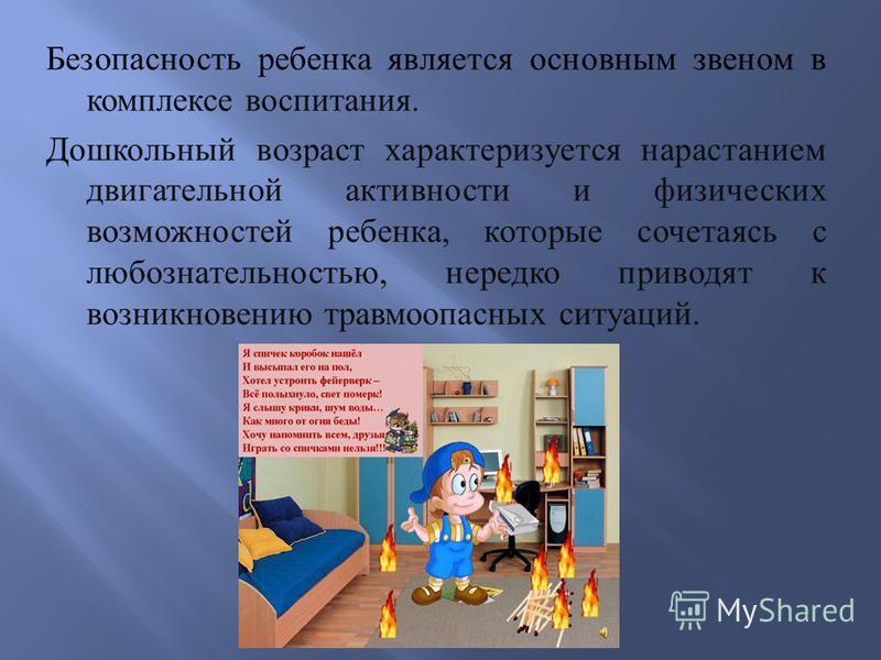 Безопасность ребенка является основным звеном в комплексе воспитания. Дошкольный возраст характеризуется нарастанием двигательной активности и физических возможностей ребенка, которые сочетаясь с любознательностью, нередко приводят к возникновению тр