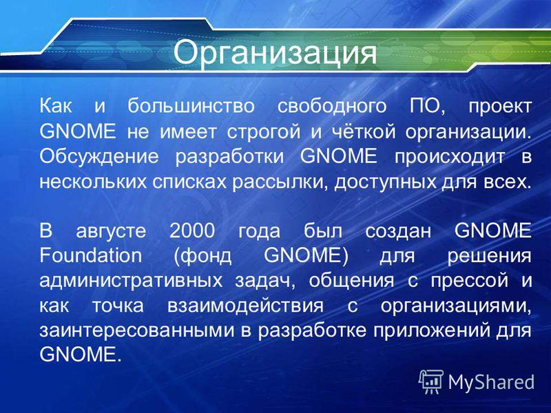 Организация Как и большинство свободного ПО, проект GNOME не имеет строгой и чёткой организации. Обсуждение разработки GNOME происходит в нескольких списках рассылки, доступных для всех. В августе 2000 года был создан GNOME Foundation (фонд GNOME) дл