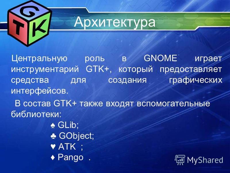 Архитектура Центральную роль в GNOME играет инструментарий GTK+, который предоставляет средства для создания графических интерфейсов. В состав GTK+ также входят вспомогательные библиотеки: GLib; GObject; ATK ; Pango.