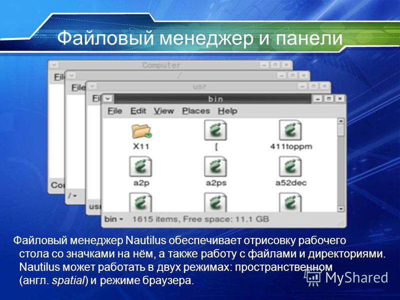 Файловый менеджер и панели Файловый менеджер Nautilus обеспечивает отрисовку рабочего стола со значками на нём, а также работу с файлами и директориями. Nautilus может работать в двух режимах: пространственном (англ. spatial) и режиме браузера.