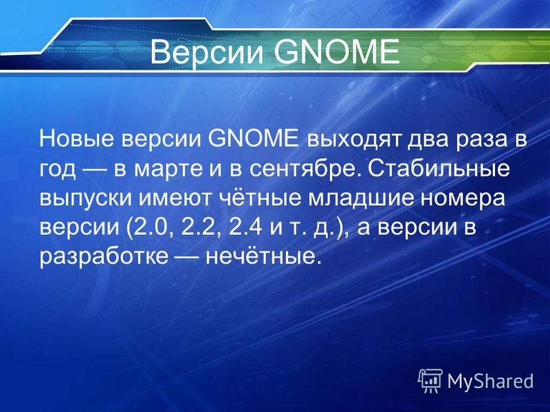 Версии GNOME Новые версии GNOME выходят два раза в год в марте и в сентябре. Стабильные выпуски имеют чётные младшие номера версии (2.0, 2.2, 2.4 и т. д.), а версии в разработке нечётные.