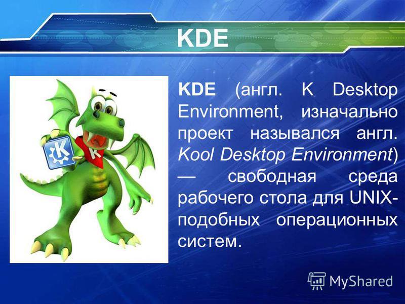 KDE KDE (англ. K Desktop Environment, изначально проект назывался англ. Kool Desktop Environment) свободная среда рабочего стола для UNIX- подобных операционных систем.