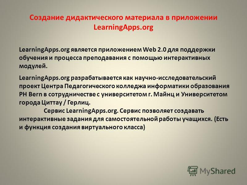 Создание дидактического материала в приложении LearningApps.org LearningApps.org является приложением Web 2.0 для поддержки обучения и процесса преподавания с помощью интерактивных модулей. LearningApps.org разрабатывается как научно-исследовательски