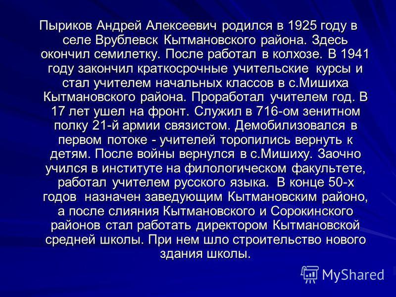 Пыриков Андрей Алексеевич родился в 1925 году в селе Врублевск Кытмановского района. Здесь окончил семилетку. После работал в колхозе. В 1941 году закончил краткосрочные учительские курсы и стал учителем начальных классов в с.Мишиха Кытмановского рай