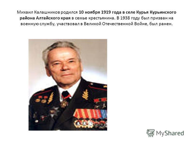 Михаил Калашников родился 10 ноября 1919 года в селе Курья Курьинского района Алтайского края в семье крестьянина. В 1938 году был призван на военную службу, участвовал в Великой Отечественной Войне, был ранен.