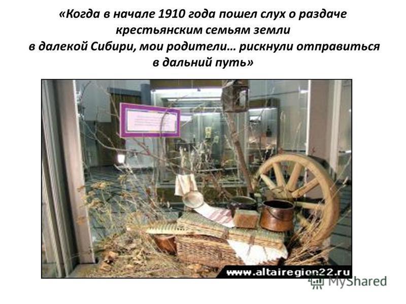«Когда в начале 1910 года пошел слух о раздаче крестьянским семьям земли в далекой Сибири, мои родители… рискнули отправиться в дальний путь»