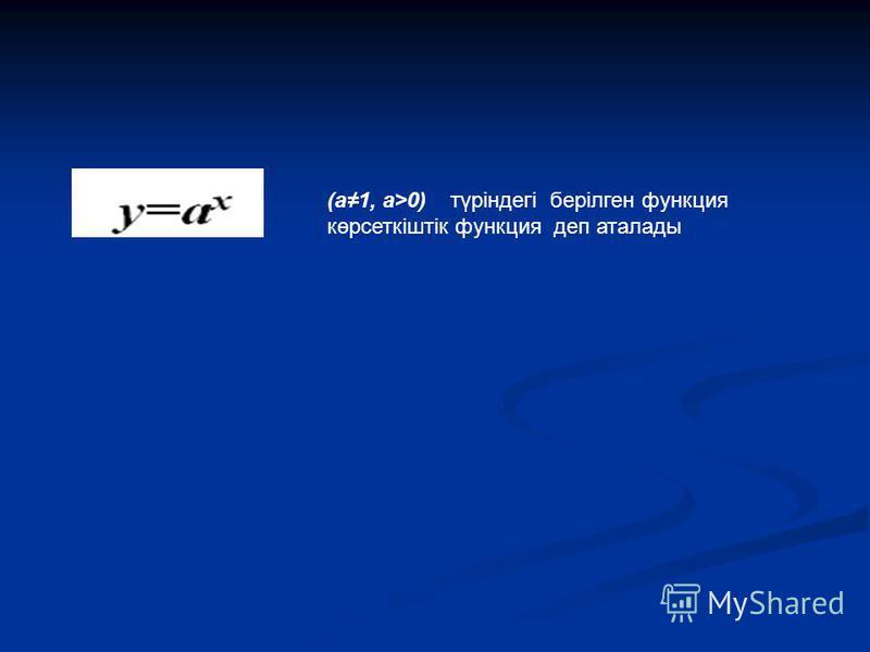 (а1, а>0) түріндегі берілген функция көрсеткіштік функция деп аталады