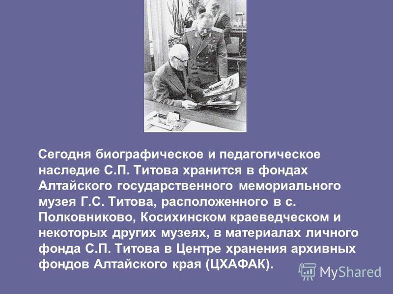 Сегодня биографическое и педагогическое наследие С.П. Титова хранится в фондах Алтайского государственного мемориального музея Г.С. Титова, расположенного в с. Полковниково, Косихинском краеведческом и некоторых других музеях, в материалах личного фо