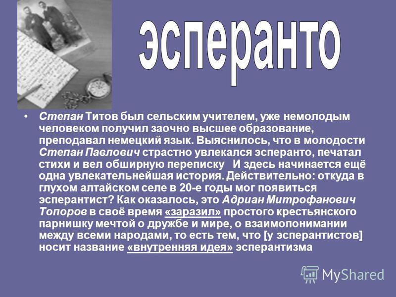 Степан Титов был сельским учителем, уже немолодым человеком получил заочно высшее образование, преподавал немецкий язык. Выяснилось, что в молодости Степан Павлович страстно увлекался эсперанто, печатал стихи и вел обширную переписку И здесь начинает