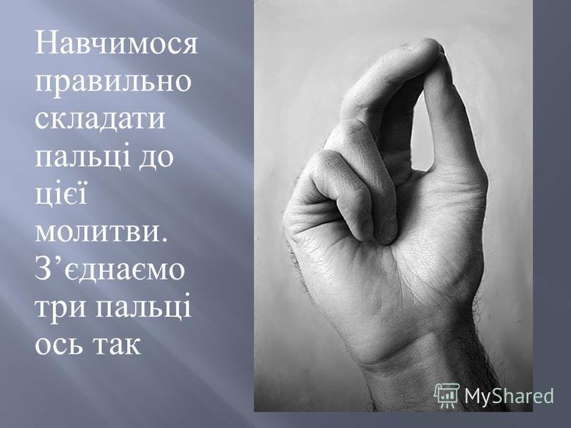 Навчимося правильно складати пальці до цієї молитви. З єднаємо три пальці ось так