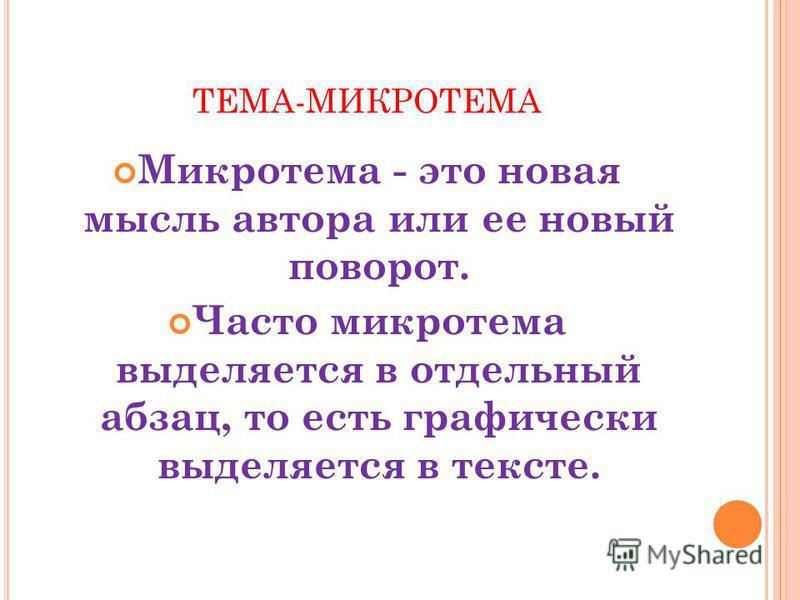 ТЕМА-МИКРОТЕМА Микротема - это новая мысль автора или ее новый поворот. Часто микротема выделяется в отдельный абзац, то есть графически выделяется в тексте.