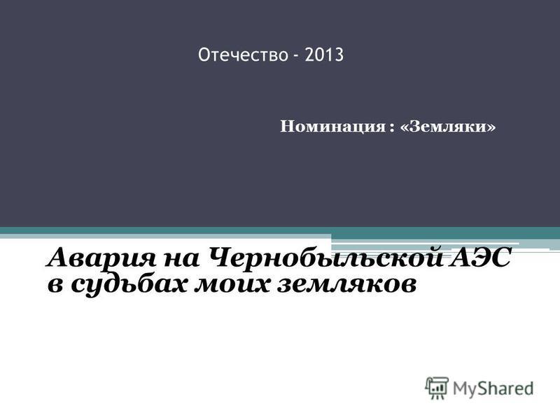 Отечество - 2013 Номинация : «Земляки» Авария на Чернобыльской АЭС в судьбах моих земляков