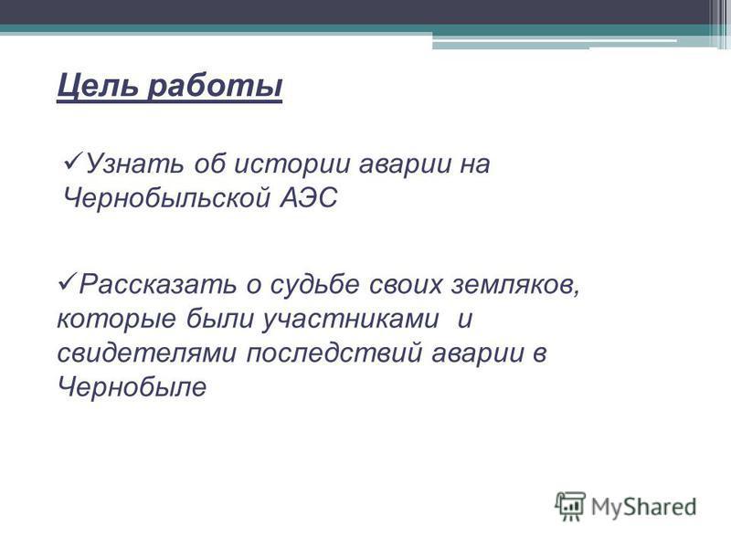 Цель работы Рассказать о судьбе своих земляков, которые были участниками и свидетелями последствий аварии в Чернобыле Узнать об истории аварии на Чернобыльской АЭС