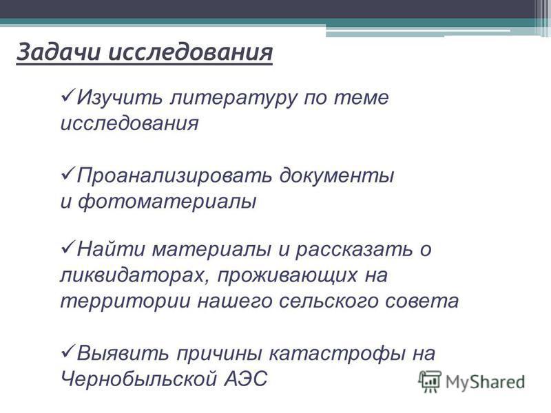 Задачи исследования Выявить причины катастрофы на Чернобыльской АЭС Изучить литературу по теме исследования Проанализировать документы и фотоматериалы Найти материалы и рассказать о ликвидаторах, проживающих на территории нашего сельского совета