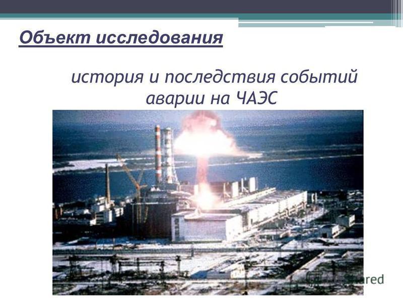история и последствия событий аварии на ЧАЭС Объект исследования