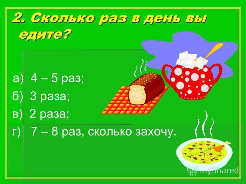 2. Сколько раз в день вы едите? 2. Сколько раз в день вы едите? а) 4 – 5 раз; б) 3 раза; в) 2 раза; г) 7 – 8 раз, сколько захочу.