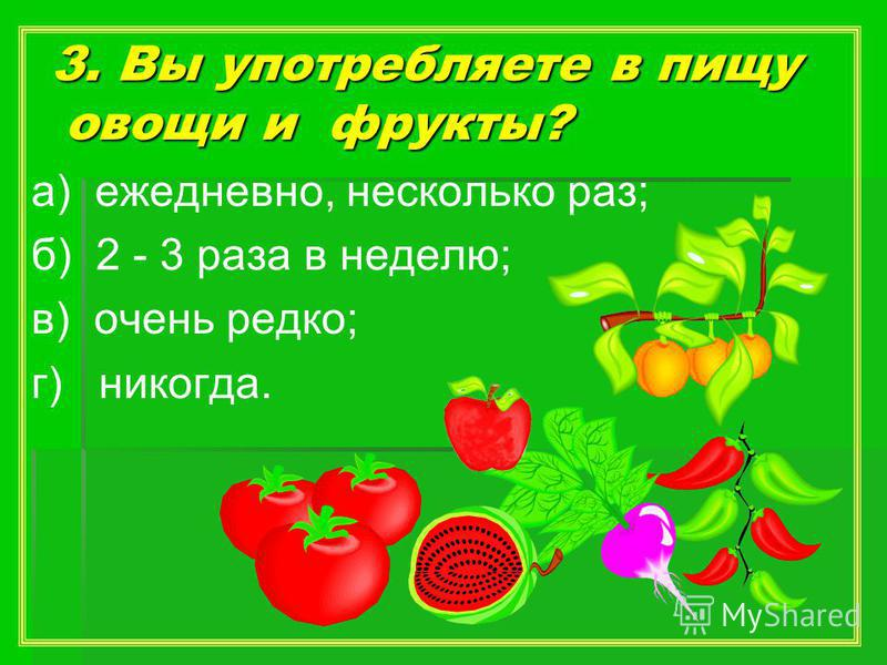 3. Вы употребляете в пищу овощи и фрукты? а) ежедневно, несколько раз; б) 2 - 3 раза в неделю; в) очень редко; г) никогда.