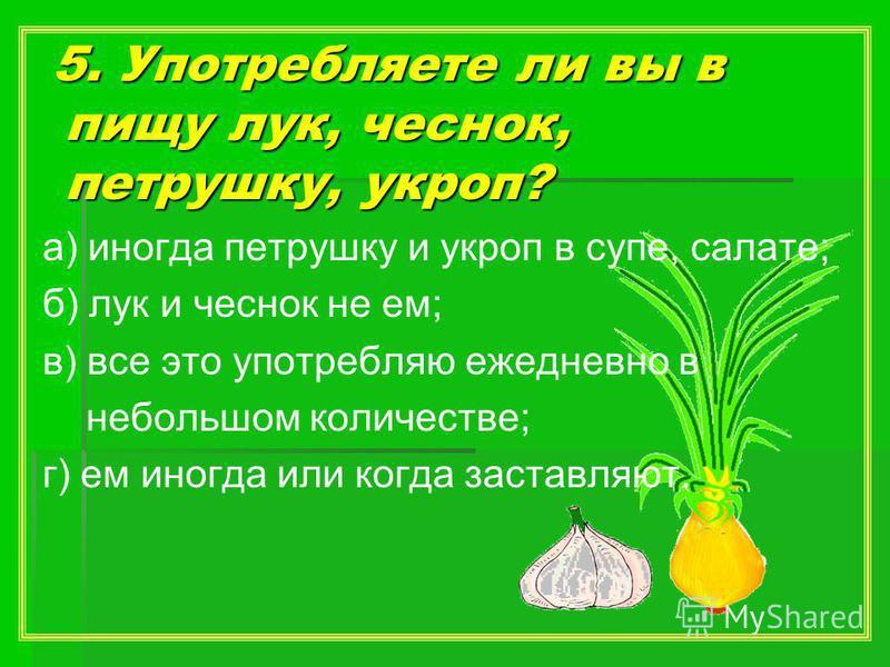 5. Употребляете ли вы в пищу лук, чеснок, петрушку, укроп? 5. Употребляете ли вы в пищу лук, чеснок, петрушку, укроп? а) иногда петрушку и укроп в супе, салате; б) лук и чеснок не ем; в) все это употребляю ежедневно в небольшом количестве; г) ем иног